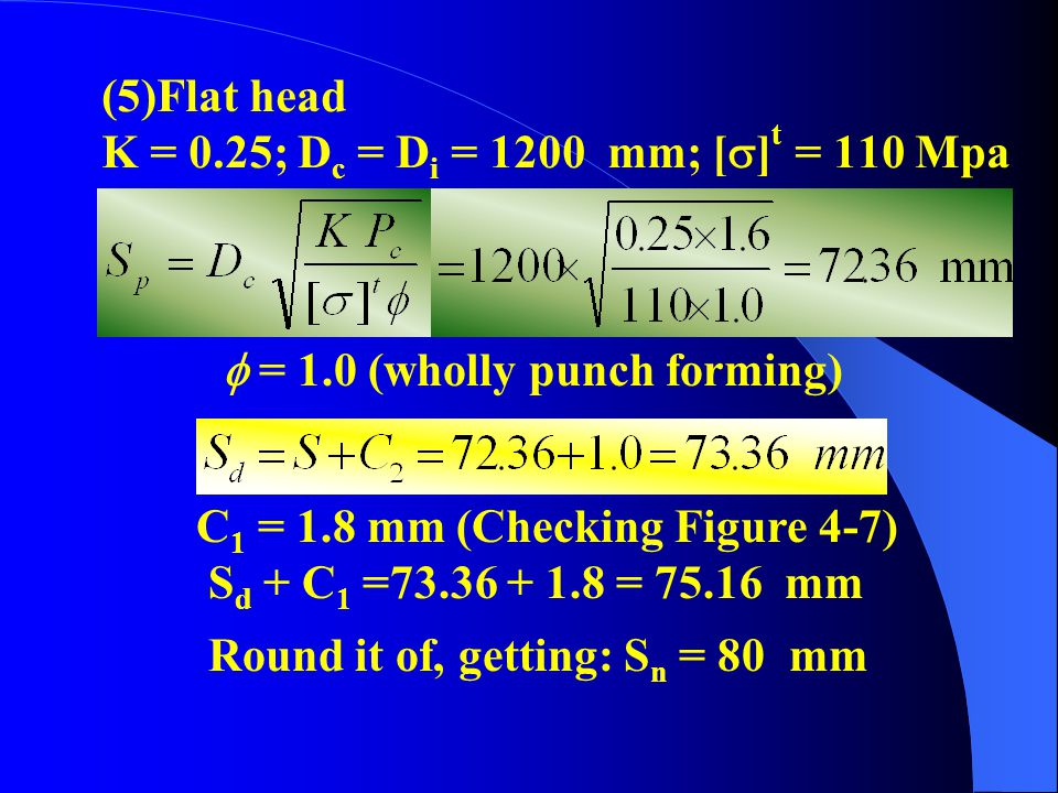 (5)Flat head K = 0.25; Dc = Di = 1200 mm; []t = 110 Mpa.  = 1.0 (wholly punch forming) C1 = 1.8 mm (Checking Figure 4-7)